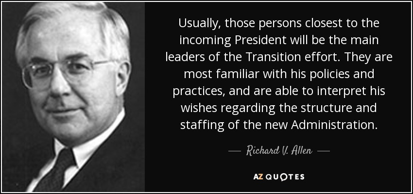 Usually, those persons closest to the incoming President will be the main leaders of the Transition effort. They are most familiar with his policies and practices, and are able to interpret his wishes regarding the structure and staffing of the new Administration. - Richard V. Allen