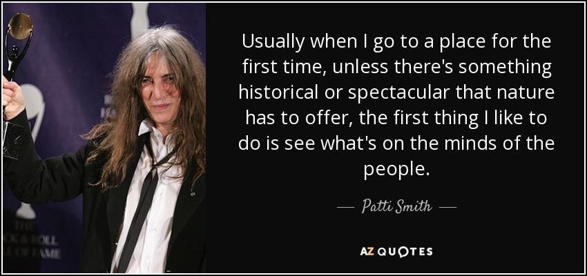 Usually when I go to a place for the first time, unless there's something historical or spectacular that nature has to offer, the first thing I like to do is see what's on the minds of the people. - Patti Smith