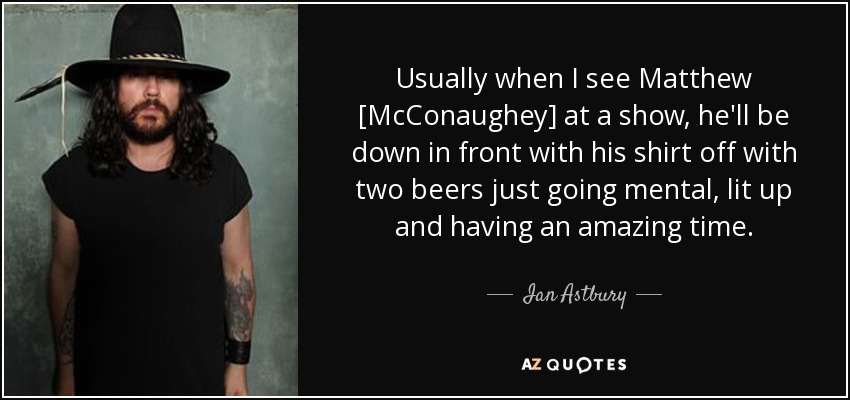 Usually when I see Matthew [McConaughey] at a show, he'll be down in front with his shirt off with two beers just going mental, lit up and having an amazing time. - Ian Astbury