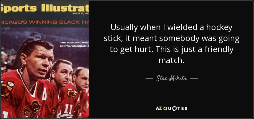 Usually when I wielded a hockey stick, it meant somebody was going to get hurt. This is just a friendly match. - Stan Mikita