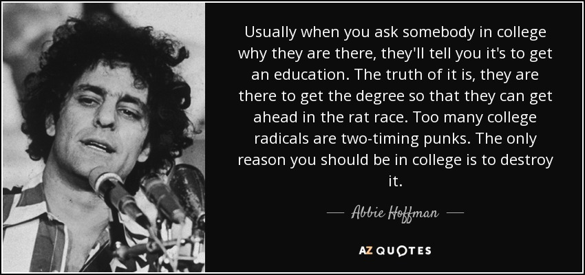 Usually when you ask somebody in college why they are there, they'll tell you it's to get an education. The truth of it is, they are there to get the degree so that they can get ahead in the rat race. Too many college radicals are two-timing punks. The only reason you should be in college is to destroy it. - Abbie Hoffman