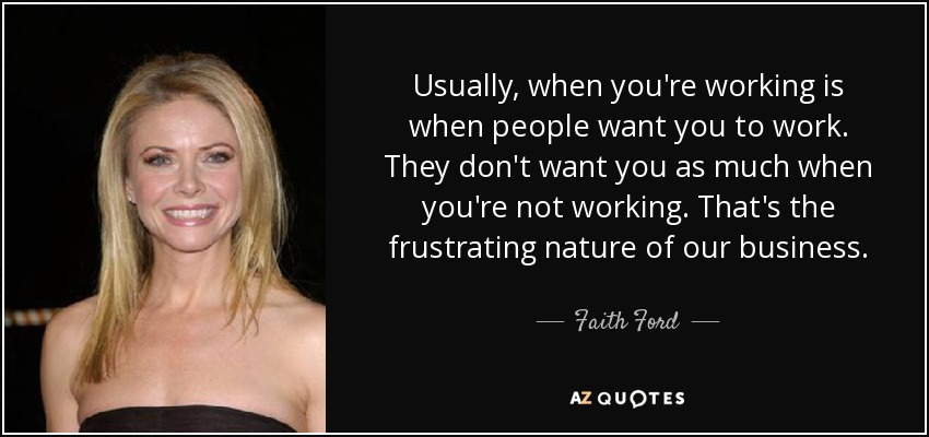 Usually, when you're working is when people want you to work. They don't want you as much when you're not working. That's the frustrating nature of our business. - Faith Ford