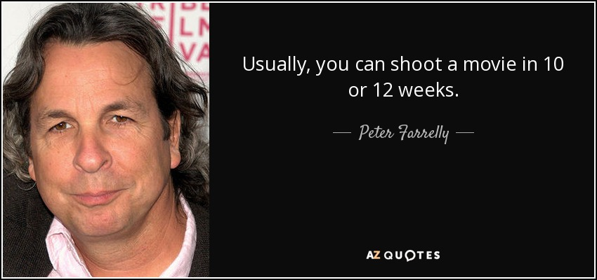Usually, you can shoot a movie in 10 or 12 weeks. - Peter Farrelly