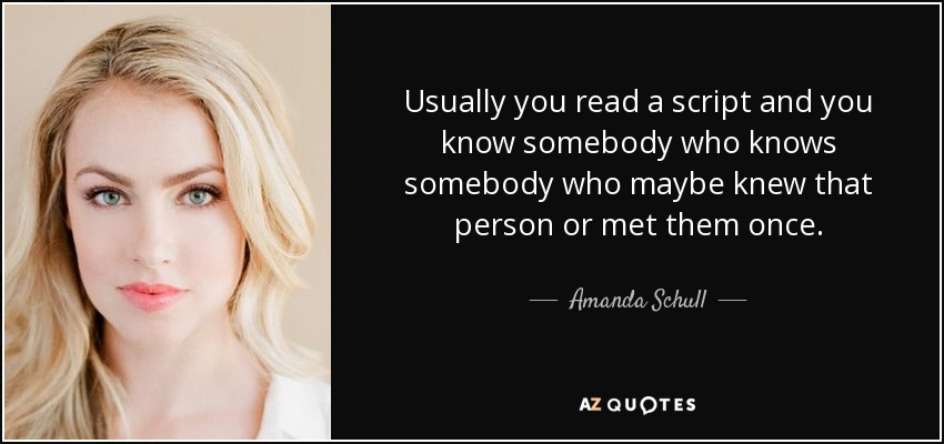 Usually you read a script and you know somebody who knows somebody who maybe knew that person or met them once. - Amanda Schull