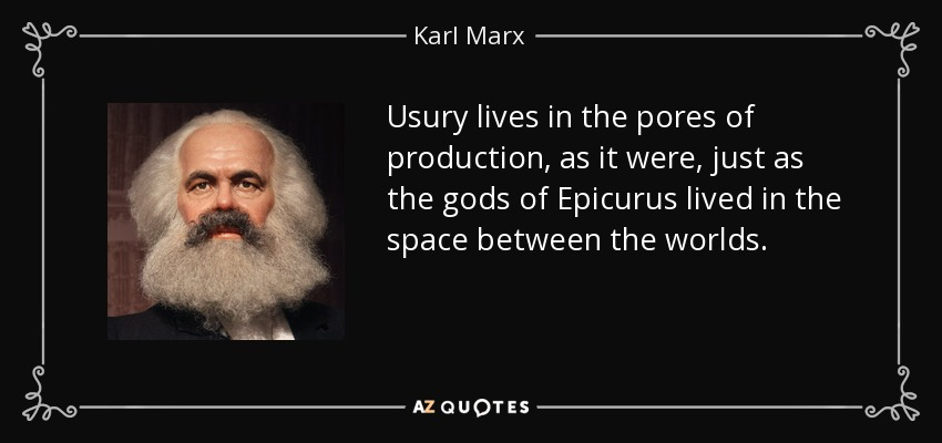 Usury lives in the pores of production, as it were, just as the gods of Epicurus lived in the space between the worlds. - Karl Marx