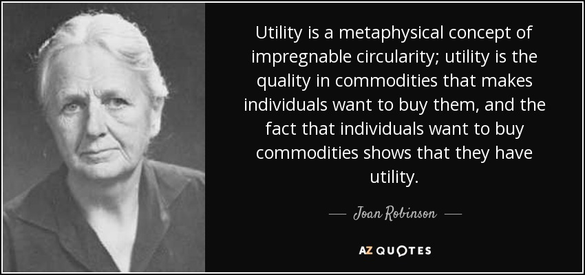 Utility is a metaphysical concept of impregnable circularity; utility is the quality in commodities that makes individuals want to buy them, and the fact that individuals want to buy commodities shows that they have utility. - Joan Robinson