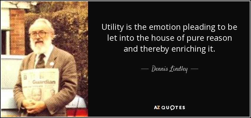 Utility is the emotion pleading to be let into the house of pure reason and thereby enriching it. - Dennis Lindley