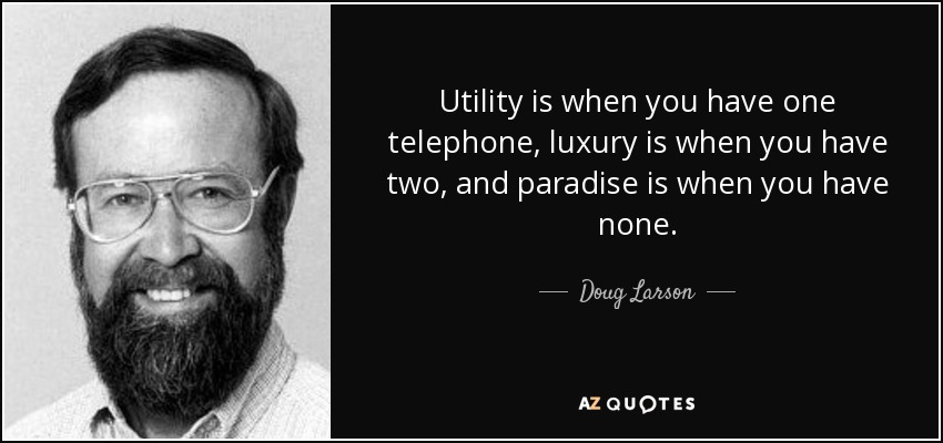Utility is when you have one telephone, luxury is when you have two, and paradise is when you have none. - Doug Larson