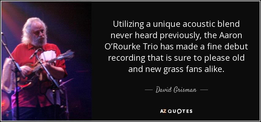 Utilizing a unique acoustic blend never heard previously, the Aaron O'Rourke Trio has made a fine debut recording that is sure to please old and new grass fans alike. - David Grisman