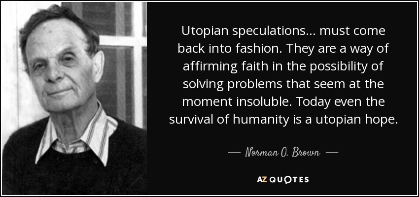 Utopian speculations ... must come back into fashion. They are a way of affirming faith in the possibility of solving problems that seem at the moment insoluble. Today even the survival of humanity is a utopian hope. - Norman O. Brown
