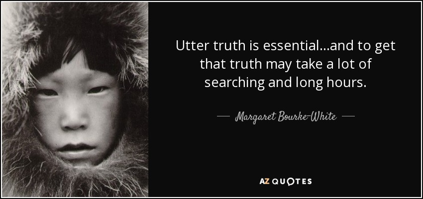 Utter truth is essential...and to get that truth may take a lot of searching and long hours. - Margaret Bourke-White