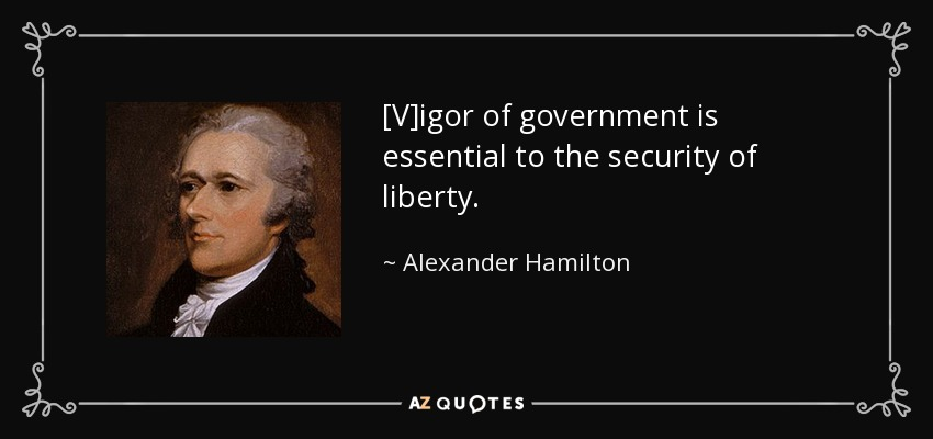 [V]igor of government is essential to the security of liberty. - Alexander Hamilton