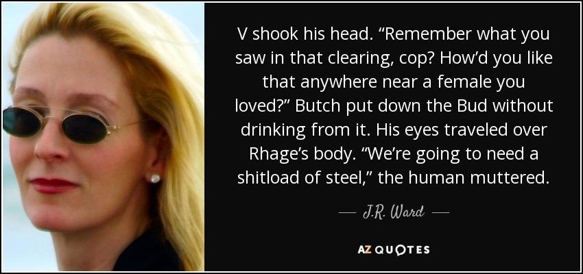 "V shook his head. ""Remember what you saw in that clearing, cop? How'd you like that anywhere near a female you loved?"" Butch put down the Bud without drinking from it. His eyes traveled over Rhage's body. ""We're going to need a shitload of steel,"" the human muttered. - J.R. Ward"