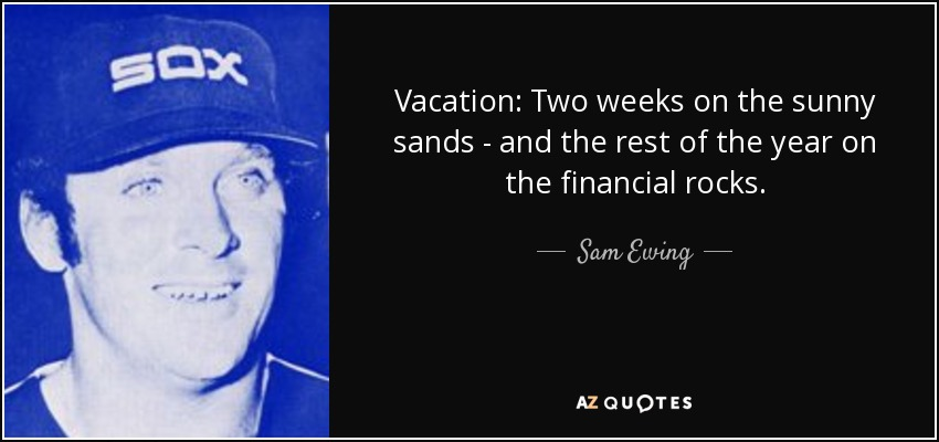 Vacation: Two weeks on the sunny sands - and the rest of the year on the financial rocks. - Sam Ewing