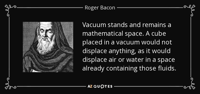 Vacuum stands and remains a mathematical space. A cube placed in a vacuum would not displace anything, as it would displace air or water in a space already containing those fluids. - Roger Bacon