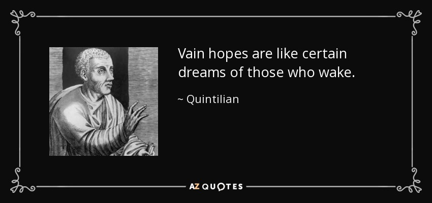Vain hopes are like certain dreams of those who wake. - Quintilian