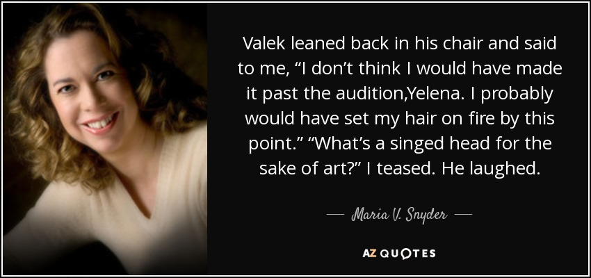 "Valek leaned back in his chair and said to me, ""I don't think I would have made it past the audition,Yelena. I probably would have set my hair on fire by this point."" ""What's a singed head for the sake of art?"" I teased. He laughed. - Maria V. Snyder"