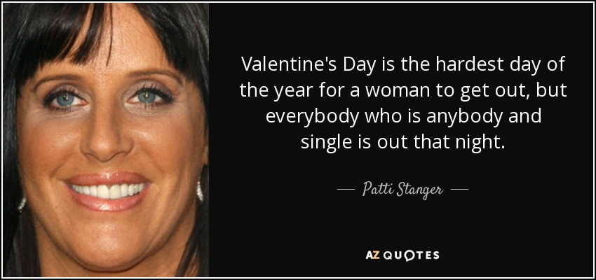 Valentine's Day is the hardest day of the year for a woman to get out, but everybody who is anybody and single is out that night. - Patti Stanger