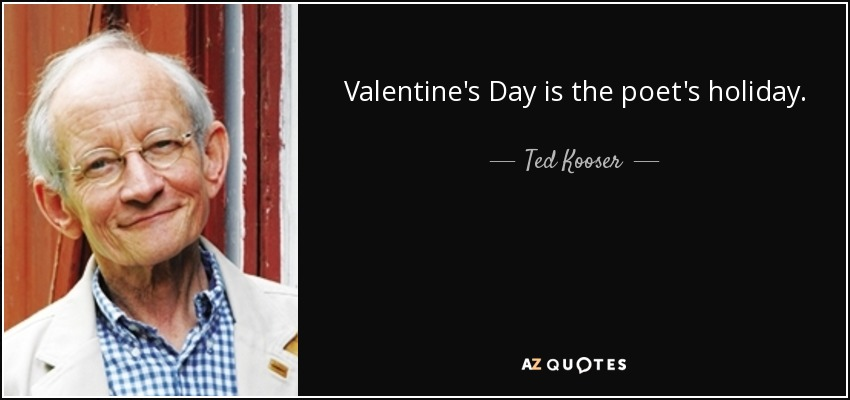 Valentine's Day is the poet's holiday. - Ted Kooser