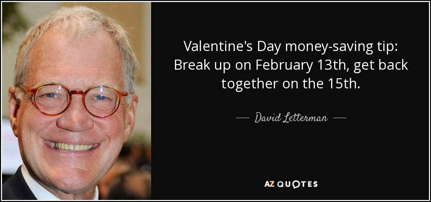Valentine's Day money-saving tip: Break up on February 13th, get back together on the 15th. - David Letterman