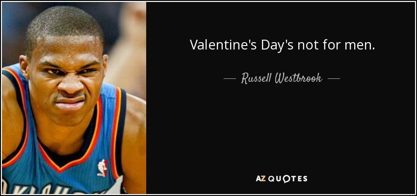 Valentine's Day's not for men. - Russell Westbrook