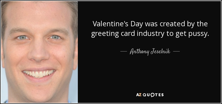 Schön Valentineu0027s Day Was Created By The Greeting Card Industry To Get Pussy.    Anthony Jeselnik