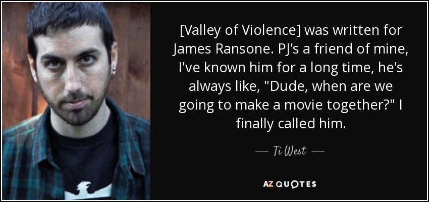 [Valley of Violence] was written for James Ransone. PJ's a friend of mine, I've known him for a long time, he's always like,