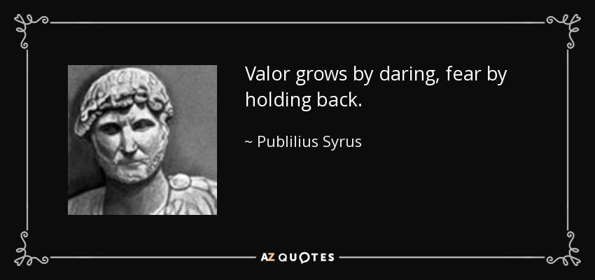 Valor grows by daring, fear by holding back. - Publilius Syrus