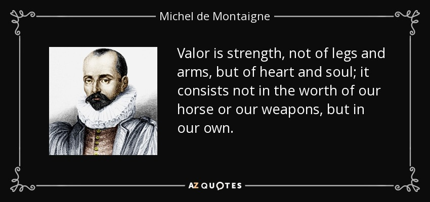 Valor is strength, not of legs and arms, but of heart and soul; it consists not in the worth of our horse or our weapons, but in our own. - Michel de Montaigne