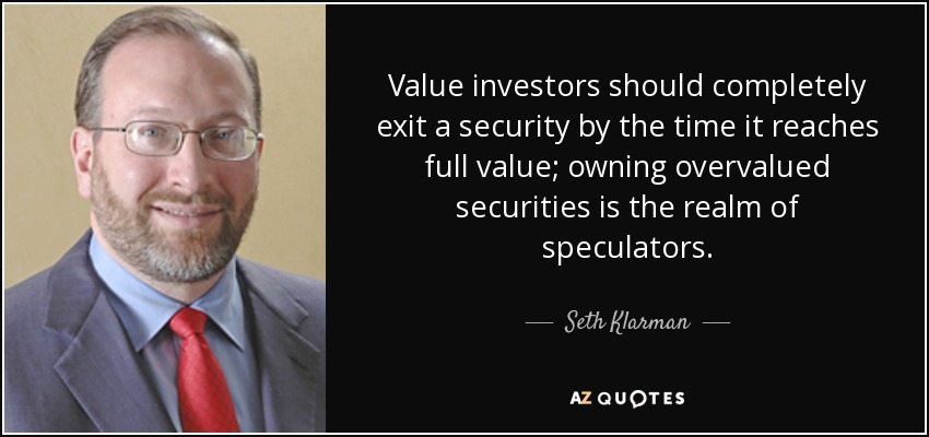 Value investors should completely exit a security by the time it reaches full value; owning overvalued securities is the realm of speculators. - Seth Klarman