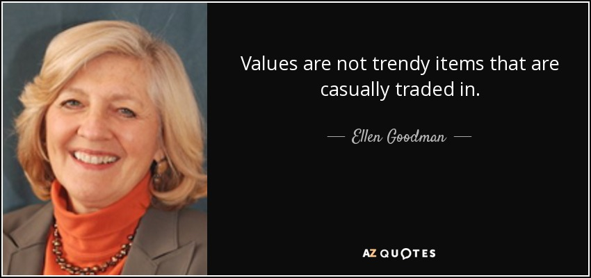 Values are not trendy items that are casually traded in. - Ellen Goodman