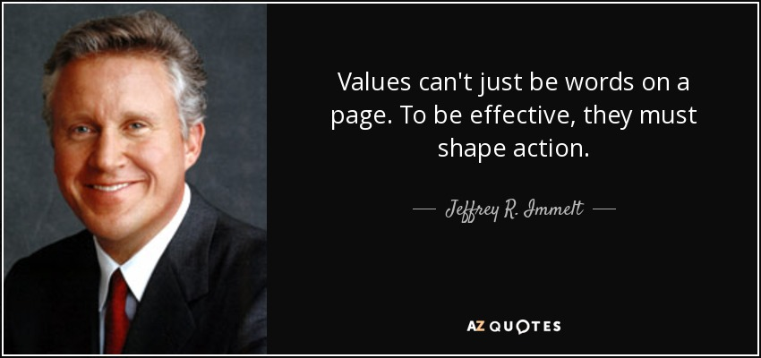 Values can't just be words on a page. To be effective, they must shape action. - Jeffrey R. Immelt