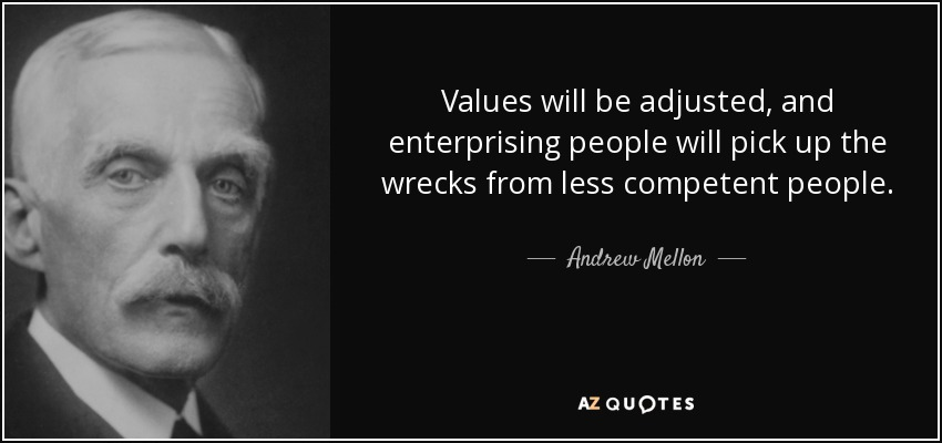 Values will be adjusted, and enterprising people will pick up the wrecks from less competent people. - Andrew Mellon
