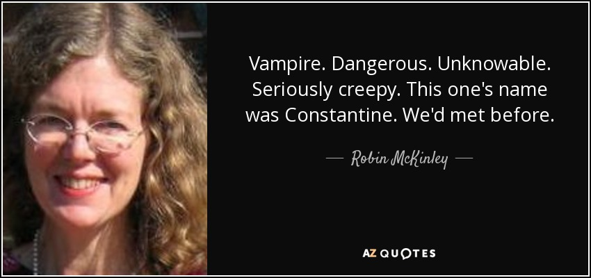 Vampire. Dangerous. Unknowable. Seriously creepy. This one's name was Constantine. We'd met before. - Robin McKinley