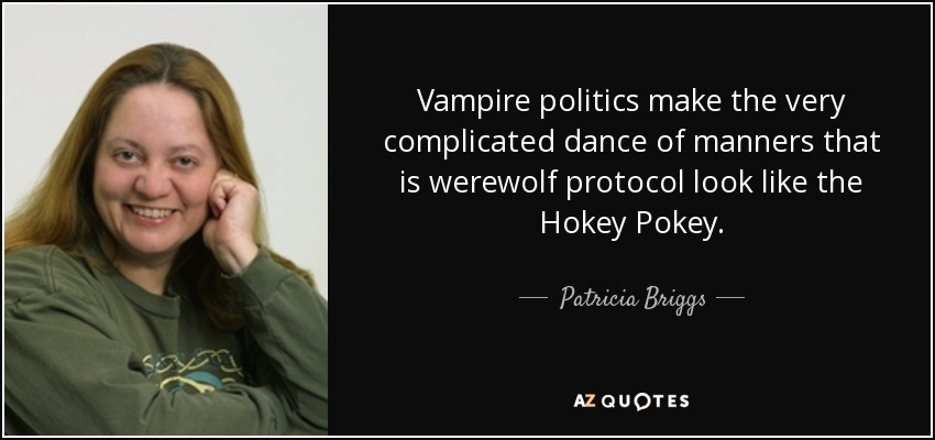 Vampire politics make the very complicated dance of manners that is werewolf protocol look like the Hokey Pokey. - Patricia Briggs