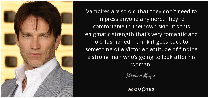 Vampires are so old that they don't need to impress anyone anymore. They're comfortable in their own skin. It's this enigmatic strength that's very romantic and old-fashioned. I think it goes back to something of a Victorian attitude of finding a strong man who's going to look after his woman. - Stephen Moyer