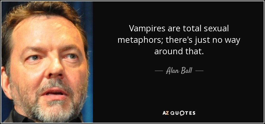 Vampires are total sexual metaphors; there's just no way around that. - Alan Ball