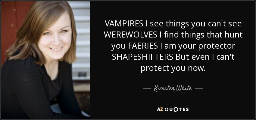 VAMPIRES I see things you can't see WEREWOLVES I find things that hunt you FAERIES I am your protector SHAPESHIFTERS But even I can't protect you now. - Kiersten White