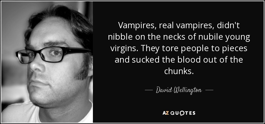 Vampires, real vampires, didn't nibble on the necks of nubile young virgins. They tore people to pieces and sucked the blood out of the chunks. - David Wellington
