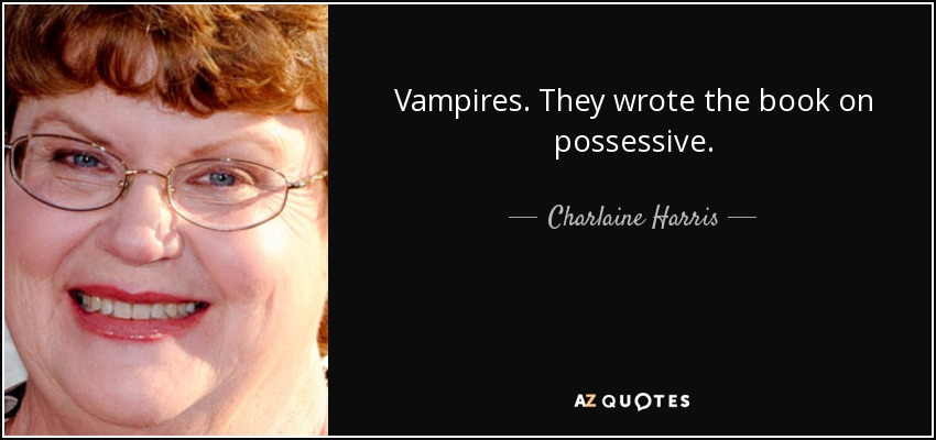 Vampires. They wrote the book on possessive. - Charlaine Harris