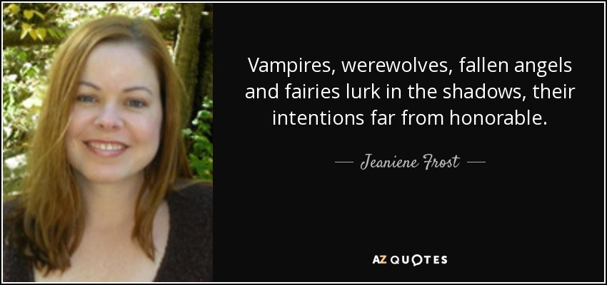 Vampires, werewolves, fallen angels and fairies lurk in the shadows, their intentions far from honorable. - Jeaniene Frost