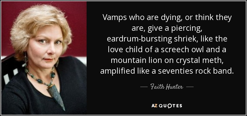 Vamps who are dying, or think they are, give a piercing, eardrum-bursting shriek, like the love child of a screech owl and a mountain lion on crystal meth, amplified like a seventies rock band. - Faith Hunter