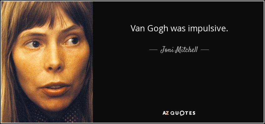 Van Gogh was impulsive. - Joni Mitchell