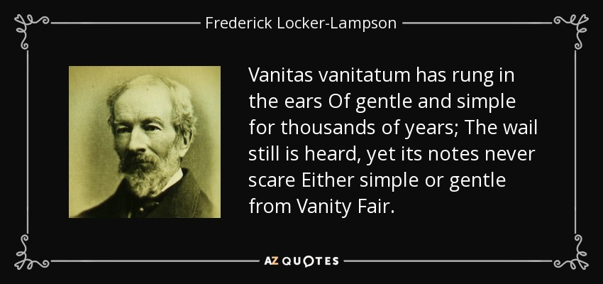 Vanitas vanitatum has rung in the ears Of gentle and simple for thousands of years; The wail still is heard, yet its notes never scare Either simple or gentle from Vanity Fair. - Frederick Locker-Lampson