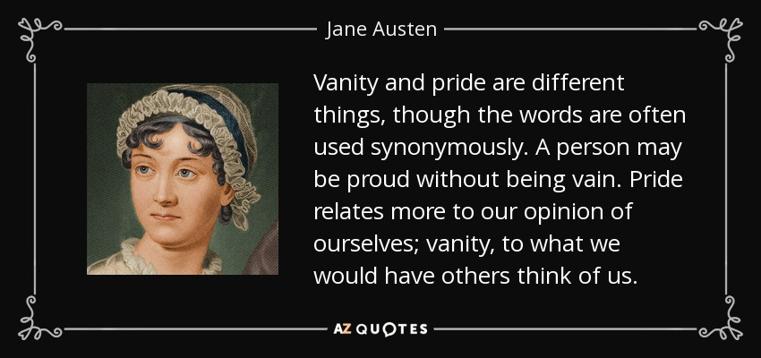 Vanity and pride are different things, though the words are often used synonymously. A person may be proud without being vain. Pride relates more to our opinion of ourselves; vanity, to what we would have others think of us. - Jane Austen