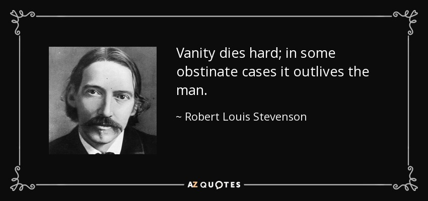 Vanity dies hard; in some obstinate cases it outlives the man. - Robert Louis Stevenson