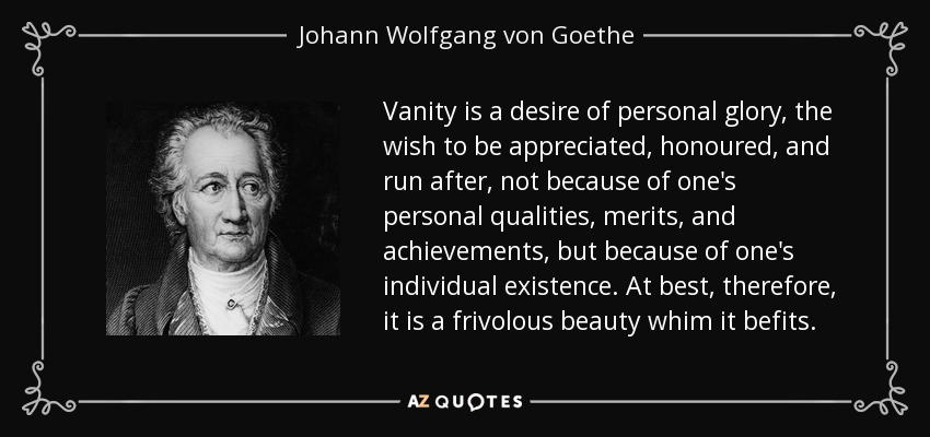 Vanity is a desire of personal glory, the wish to be appreciated, honoured, and run after, not because of one's personal qualities, merits, and achievements, but because of one's individual existence. At best, therefore, it is a frivolous beauty whim it befits. - Johann Wolfgang von Goethe