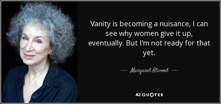 Vanity is becoming a nuisance, I can see why women give it up, eventually. But I'm not ready for that yet. - Margaret Atwood