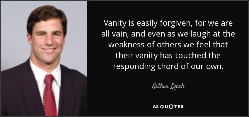 Vanity is easily forgiven, for we are all vain, and even as we laugh at the weakness of others we feel that their vanity has touched the responding chord of our own. - Arthur Lynch