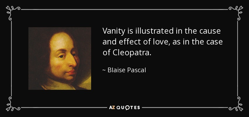 Vanity is illustrated in the cause and effect of love, as in the case of Cleopatra. - Blaise Pascal